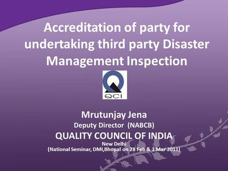Accreditation of party for undertaking third party Disaster Management Inspection Mrutunjay Jena Deputy Director (NABCB) QUALITY COUNCIL OF INDIA New Delhi.