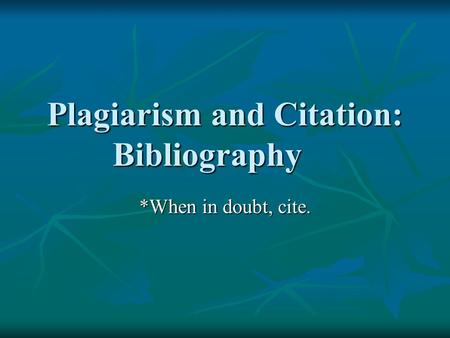 Plagiarism and Citation: Bibliography *When in doubt, cite.