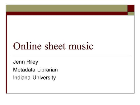 Online sheet music Jenn Riley Metadata Librarian Indiana University.