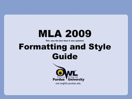 MLA 2009 This was the last time it was updated. Formatting and Style Guide.