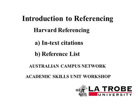 Harvard Referencing AUSTRALIAN CAMPUS NETWORK ACADEMIC SKILLS UNIT WORKSHOP Introduction to Referencing a)In-text citations b)Reference List.