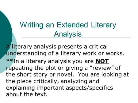 Writing an Extended Literary Analysis A literary analysis presents a critical understanding of a literary work or works. **In a literary analysis you are.