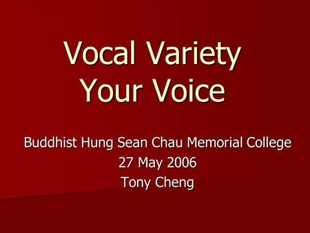 Vocal Variety Your Voice Buddhist Hung Sean Chau Memorial College 27 May 2006 Tony Cheng.