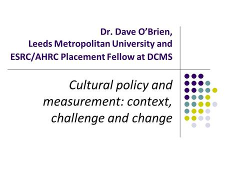 Dr. Dave O'Brien, Leeds Metropolitan University and ESRC/AHRC Placement Fellow at DCMS Cultural policy and measurement: context, challenge and change.