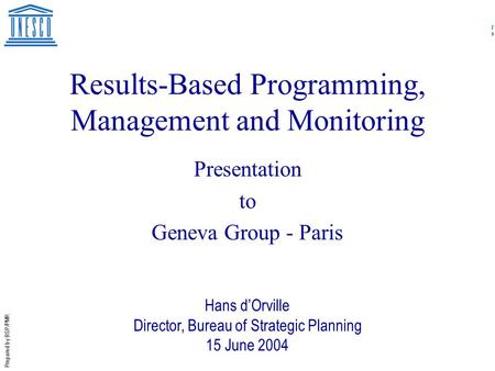 Prepared by BSP/PMR Results-Based Programming, Management and Monitoring Presentation to Geneva Group - Paris Hans d'Orville Director, Bureau of Strategic.