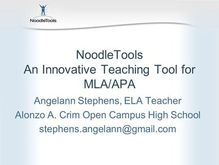 NoodleTools An Innovative Teaching Tool for MLA/APA Angelann Stephens, ELA Teacher Alonzo A. Crim Open Campus High School