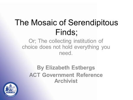 The Mosaic of Serendipitous Finds; Or; The collecting institution of choice does not hold everything you need. By Elizabeth Estbergs <strong>ACT</strong> Government Reference.