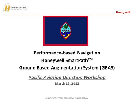 Performance-based Navigation Honeywell SmartPath TM Ground Based Augmentation System (GBAS) Pacific Aviation Directors Workshop March 15, 2012 HUGHES/HONEYWELL.