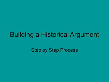 Building a Historical Argument Step by Step Process.