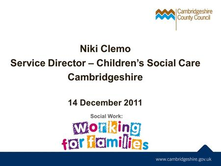 Niki Clemo Service Director – Children's Social Care Cambridgeshire 14 December 2011.