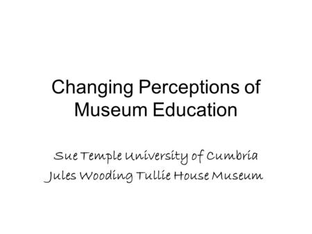 Changing Perceptions of Museum Education Sue Temple University of Cumbria Jules Wooding Tullie House Museum.