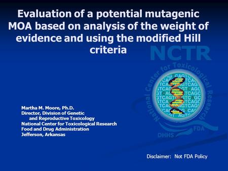 Evaluation of a potential mutagenic MOA based on analysis of the weight of evidence and using the modified Hill criteria Martha M. Moore, Ph.D. Director,