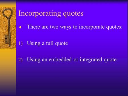 Incorporating quotes  There are two ways to incorporate quotes: 1) Using a full quote 2) Using an embedded or integrated quote.