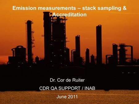 Emission measurements – stack sampling & Accreditation Dr. Cor de Ruiter CDR QA SUPPORT / INAB June 2011.