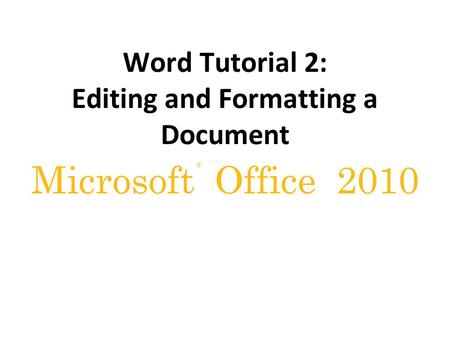 ® Microsoft Office 2010 Word Tutorial 2: Editing and Formatting a Document.
