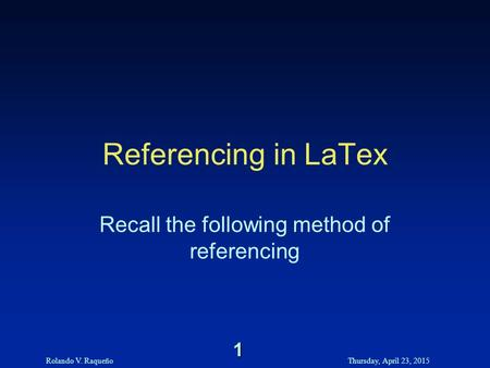 Rolando V. RaqueñoThursday, April 23, 2015 1 Referencing in LaTex Recall the following method of referencing.