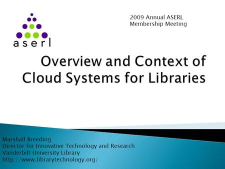 2009 Annual ASERL Membership Meeting Marshall Breeding Director for Innovative Technology and Research Vanderbilt University Library
