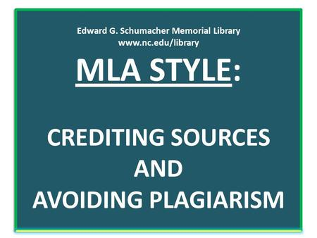 Edward G. Schumacher Memorial Library www.nc.edu/library MLA STYLE: CREDITING SOURCES AND AVOIDING PLAGIARISM.