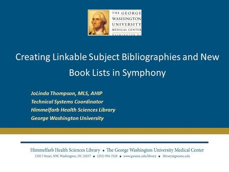 Creating Linkable Subject Bibliographies and New Book Lists in Symphony JoLinda Thompson, MLS, AHIP Technical Systems Coordinator Himmelfarb Health Sciences.