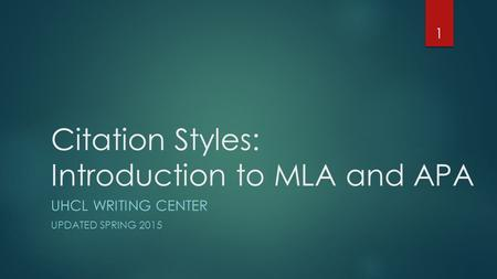 Citation Styles: Introduction to MLA and APA UHCL WRITING CENTER UPDATED SPRING 2015 1.