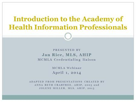 PRESENTED BY Jan Rice, MLS, AHIP MCMLA Credentialing liaison MCMLA Webinar April 1, 2014 ADAPTED FROM PRESENTATIONS CREATED BY ANNA BETH CRABTREE, AHIP,