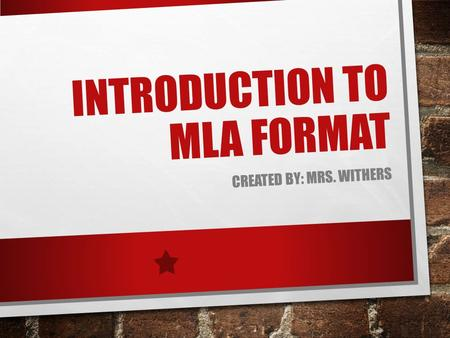 INTRODUCTION TO MLA FORMAT CREATED BY: MRS. WITHERS.