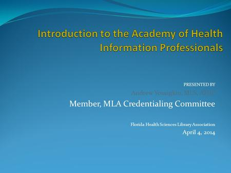 PRESENTED BY Andrew Youngkin, MLS, AHIP Member, MLA Credentialing Committee Florida Health Sciences Library Association April 4, 2014.