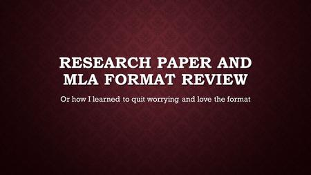RESEARCH PAPER AND MLA FORMAT REVIEW Or how I learned to quit worrying and love the format.