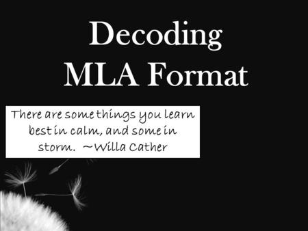 Decoding MLA Format There are some things you learn best in calm, and some in storm. ~Willa Cather.