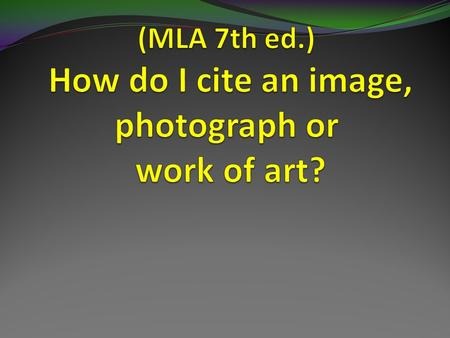 Case #1: An original artwork in a museum or collection (MLA 5.7.6) Procedure: Choose Painting, Sculpture or Photograph citation form, then select: Painting,