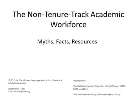 The Non-Tenure-Track Academic Workforce Myths, Facts, Resources © 2015 by The Modern Language Association of America All rights reserved. Rosemary G. Feal.