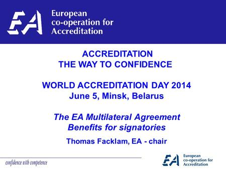 Thomas Facklam, EA - chair ACCREDITATION THE WAY TO CONFIDENCE WORLD ACCREDITATION DAY 2014 June 5, Minsk, Belarus The EA Multilateral Agreement Benefits.