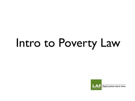 Intro to Poverty Law. What do we mean by poverty law? Intersection of substantive area of law and its impact on low-income individuals. Focus on legal.