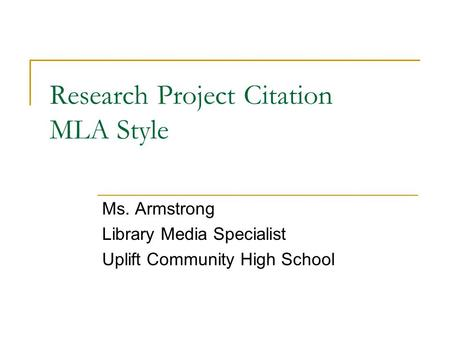 Research Project Citation MLA Style Ms. Armstrong Library Media Specialist Uplift Community High School.