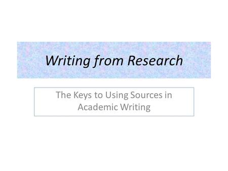 Writing from Research The Keys to Using Sources in Academic Writing.