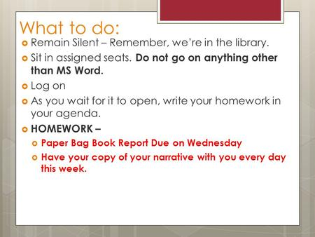 What to do:  Remain Silent – Remember, we're in the library.  Sit in assigned seats. Do not go on anything other than MS Word.  Log on  As you wait.