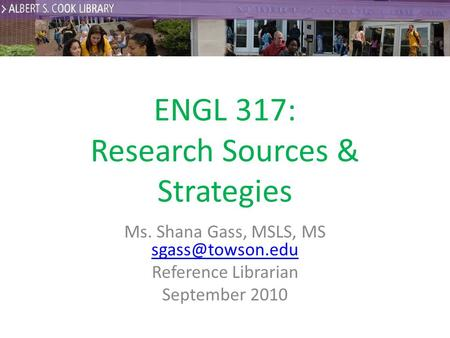 ENGL 317: Research Sources & Strategies Ms. Shana Gass, MSLS, MS  Reference Librarian September 2010.