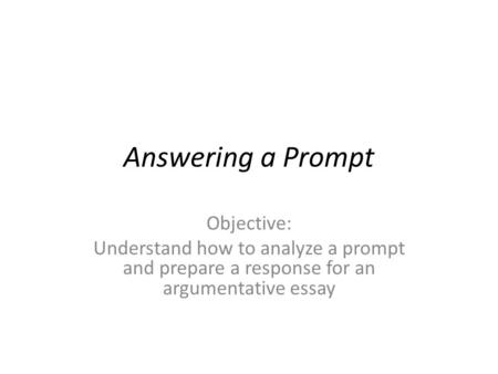 Answering a Prompt Objective: Understand how to analyze a prompt and prepare a response for an argumentative essay.