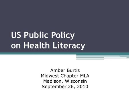 US Public Policy on Health Literacy Amber Burtis Midwest Chapter MLA Madison, Wisconsin September 26, 2010.