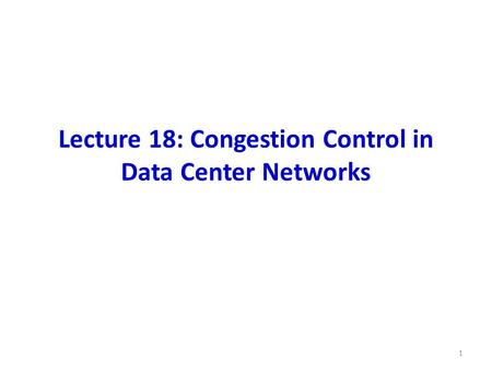 Lecture 18: Congestion Control in Data Center Networks 1.