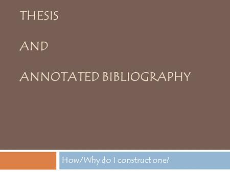 THESIS AND ANNOTATED BIBLIOGRAPHY How/Why do I construct one?