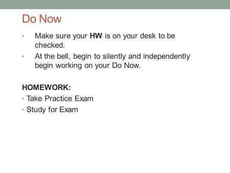 Do Now Make sure your HW is on your desk to be checked. At the bell, begin to silently and independently begin working on your Do Now. HOMEWORK: Take Practice.