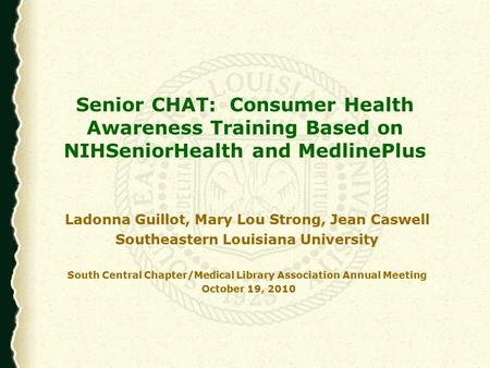 Senior CHAT: Consumer Health Awareness Training Based on NIHSeniorHealth and MedlinePlus Ladonna Guillot, Mary Lou Strong, Jean Caswell Southeastern Louisiana.