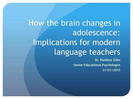 How the brain changes in adolescence: Implications for modern language teachers Dr. Pandora Giles Senior Educational Psychologist 31/01/2015.
