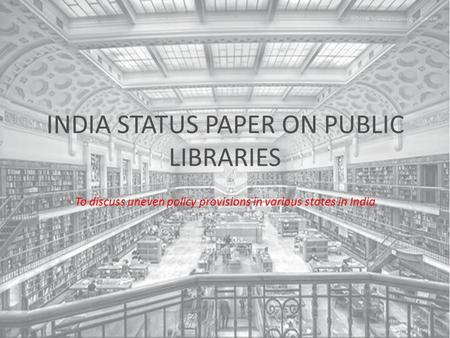 INDIA STATUS PAPER ON PUBLIC LIBRARIES To discuss uneven policy provisions in various states in India.