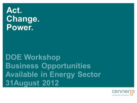 DOE Workshop Business Opportunities Available in Energy Sector 31August 2012 Act. Change. Power.