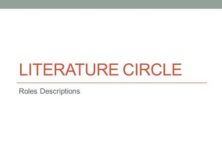 LITERATURE CIRCLE Roles Descriptions. ALL MEMBERS You are each responsible for the role you are assigned for each rotation. Remember that you are a team.