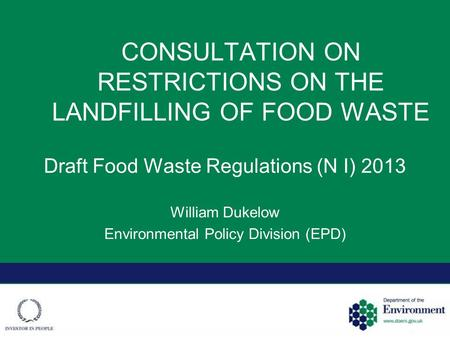 CONSULTATION ON RESTRICTIONS ON THE LANDFILLING OF FOOD WASTE Draft Food Waste Regulations (N I) 2013 William Dukelow Environmental Policy Division (EPD)