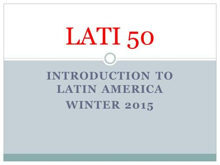 INTRODUCTION TO LATIN AMERICA WINTER 2015 LATI 50.