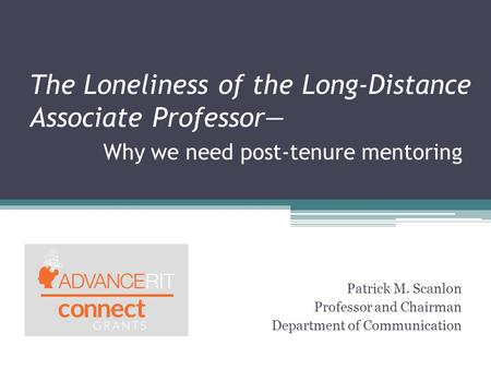 The Loneliness of the Long-Distance Associate Professor— Why we need post-tenure mentoring Patrick M. Scanlon Professor and Chairman Department of Communication.